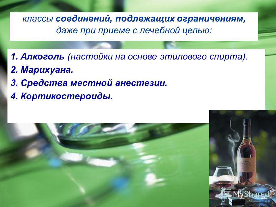 классы соединений, подлежащих ограничениям, даже при приеме с лечебной целью: 1. Алкоголь (настойки на основе этилового спирта). 2. Марихуана. 3. Средства местной анестезии. 4. Кортикостероиды.