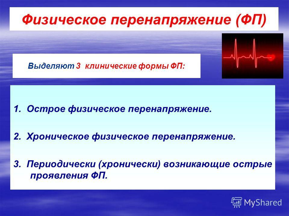 1. Острое физическое перенапряжение. 2. Хроническое физическое перенапряжение. 3. Периодически (хронически) возникающие острые проявления ФП. Физическое перенапряжение (ФП) Выделяют 3 клинические формы ФП: