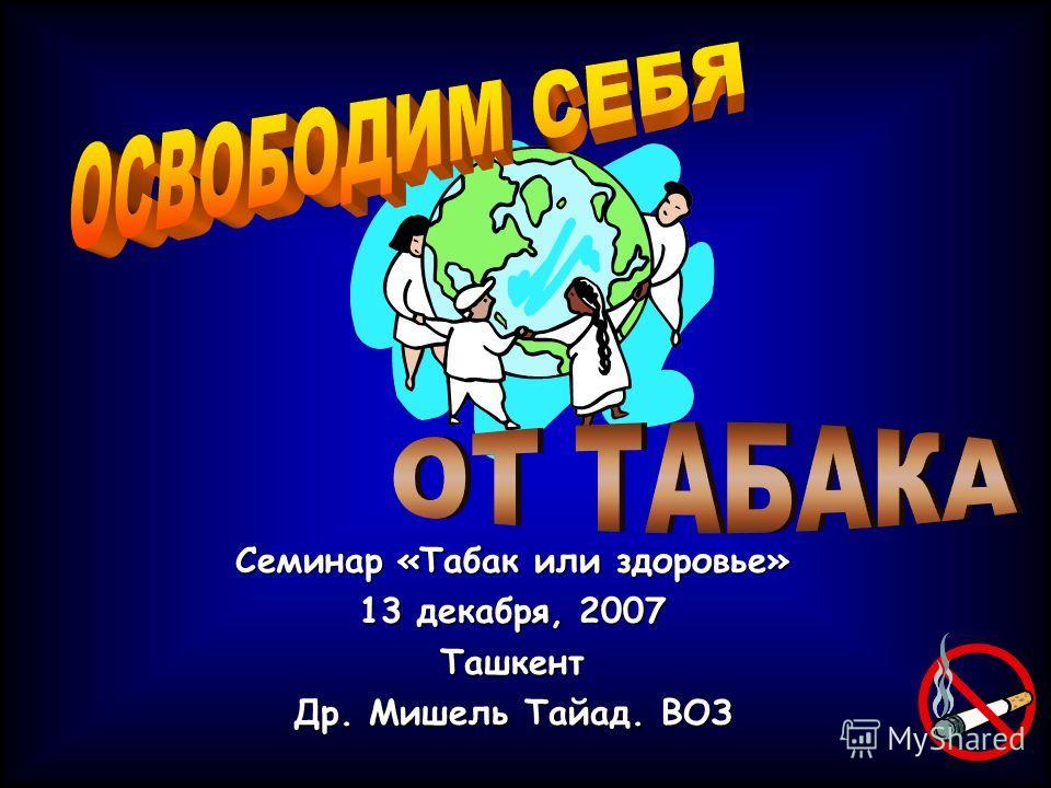 Семинар «Табак или здоровье» 13 декабря, 2007 Ташкент Др. Мишель Тайад. ВОЗ