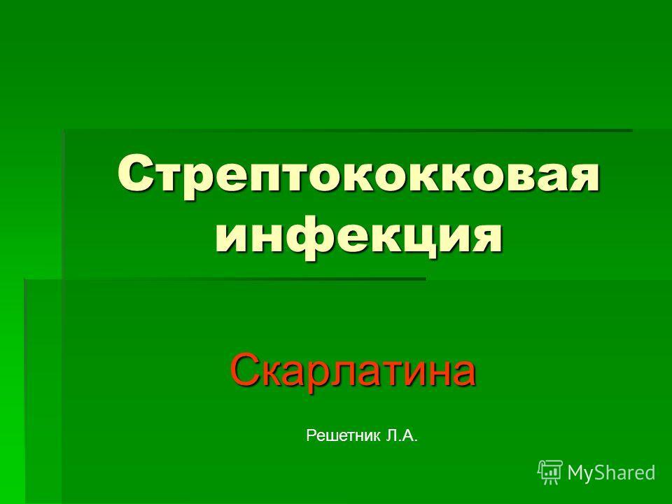 Стрептококковая инфекция Скарлатина Скарлатина Решетник Л.А.