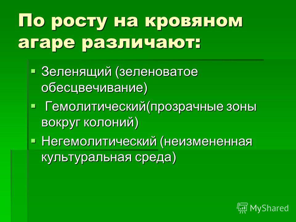 По росту на кровяном агаре различают: Зеленящий (зеленоватое обесцвечивание) Зеленящий (зеленоватое обесцвечивание) Гемолитический(прозрачные зоны вокруг колоний) Гемолитический(прозрачные зоны вокруг колоний) Негемолитический (неизмененная культурал