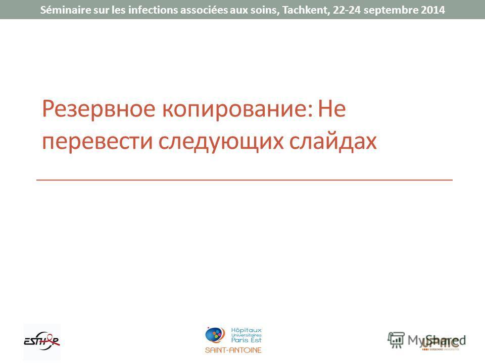 Séminaire sur les infections associées aux soins, Tachkent, 22-24 septembre 2014 Резервное копирование: Не перевести следующих слайдах