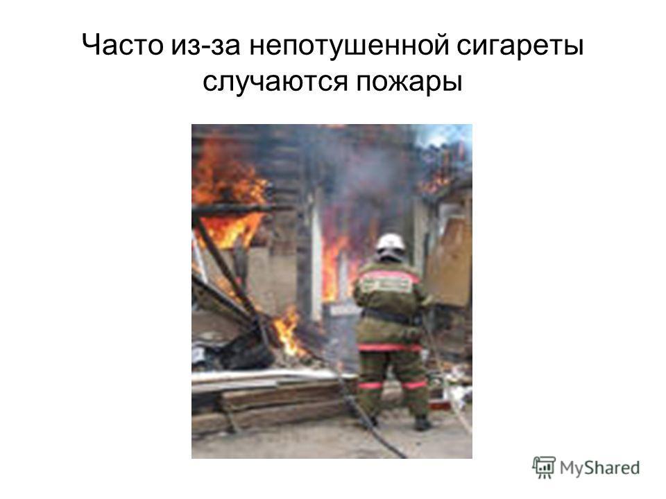 Часто из-за непотушенной сигареты случаются пожары
