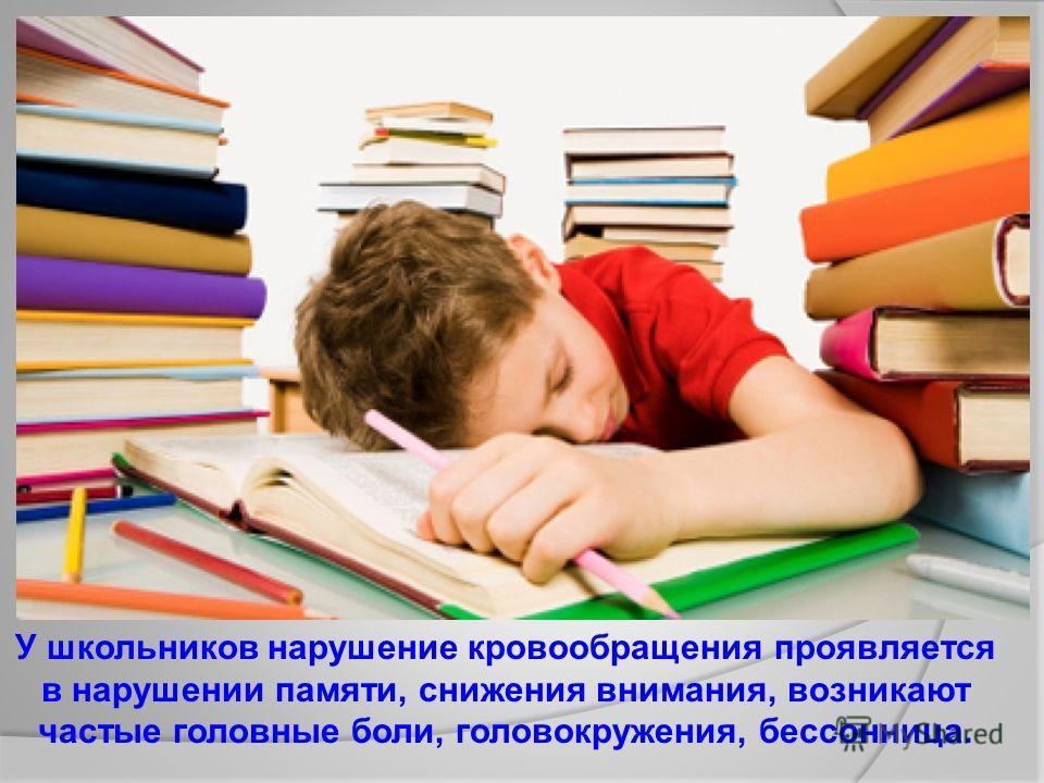 У школьников нарушение кровообращения проявляется в нарушении памяти, снижения внимания, возникают частые головные боли, головокружения, бессонница.