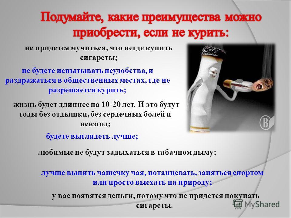 у вас появятся деньги, потому что не придется покупать сигареты. не придется мучиться, что негде купить сигареты; не будете испытывать неудобства, и раздражаться в общественных местах, где не разрешается курить; жизнь будет длиннее на 10-20 лет. И эт