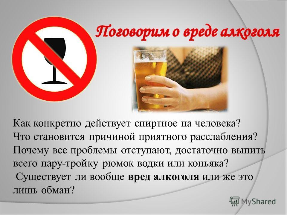 Как конкретно действует спиртное на человека? Что становится причиной приятного расслабления? Почему все проблемы отступают, достаточно выпить всего пару-тройку рюмок водки или коньяка? Существует ли вообще вред алкоголя или же это лишь обман?