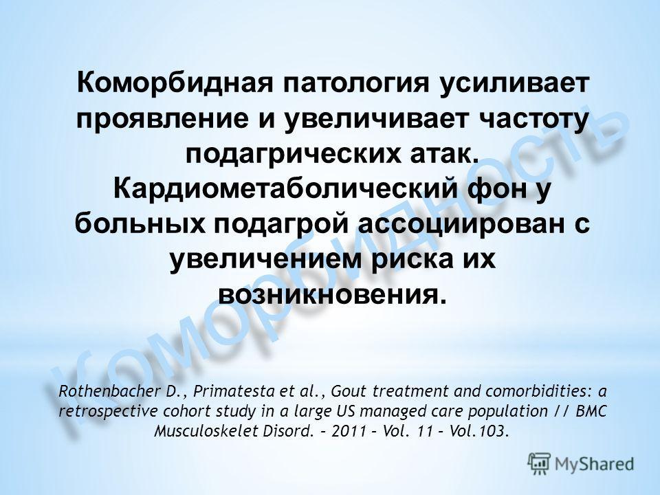 Коморбидность Коморбидная патология усиливает проявление и увеличивает частоту подагрических атак. Кардиометаболический фон у больных подагрой ассоциирован с увеличением риска их возникновения. Rothenbacher D., Primatesta et al., Gout treatment and c