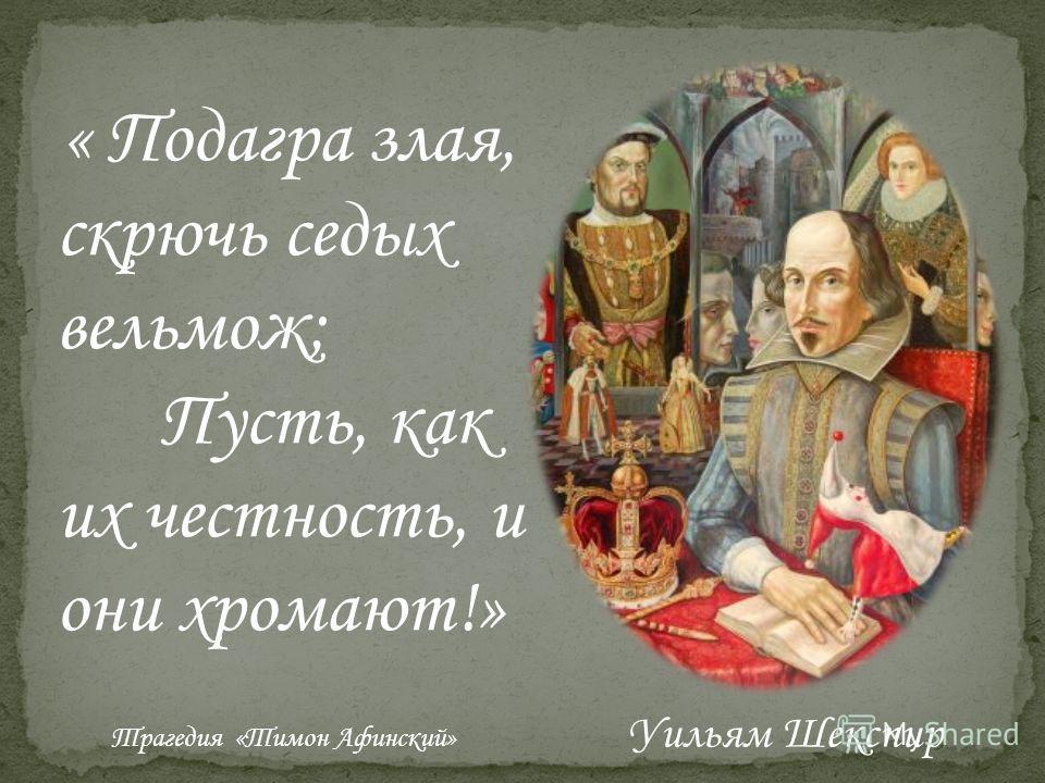« Подагра злая, скрючь седых вельмож; Пусть, как их честность, и они хромают!» Трагедия «Тимон Афинский» Уильям Шекспир