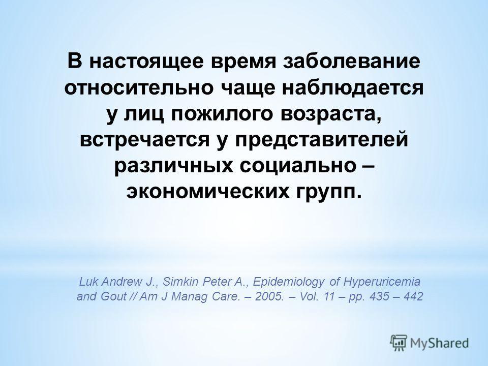 В настоящее время заболевание относительно чаще наблюдается у лиц пожилого возраста, встречается у представителей различных социально – экономических групп. Luk Andrew J., Simkin Peter A., Epidemiology of Hyperuricemia and Gout // Am J Manag Care. –