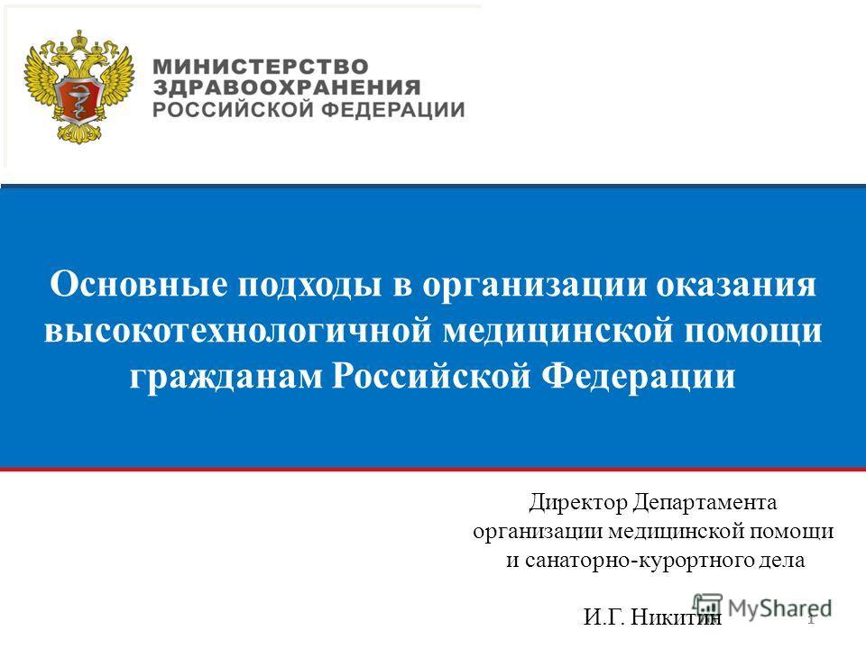 111111 Основные подходы в организации оказания высокотехнологичной медицинской помощи гражданам Российской Федерации Директор Департамента организации медицинской помощи и санаторно-курортного дела И.Г. Никитин