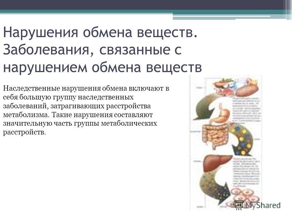 Нарушения обмена веществ. Заболевания, связанные с нарушением обмена веществ Наследственные нарушения обмена включают в себя большую группу наследственных заболеваний, затрагивающих расстройства метаболизма. Такие нарушения составляют значительную ча