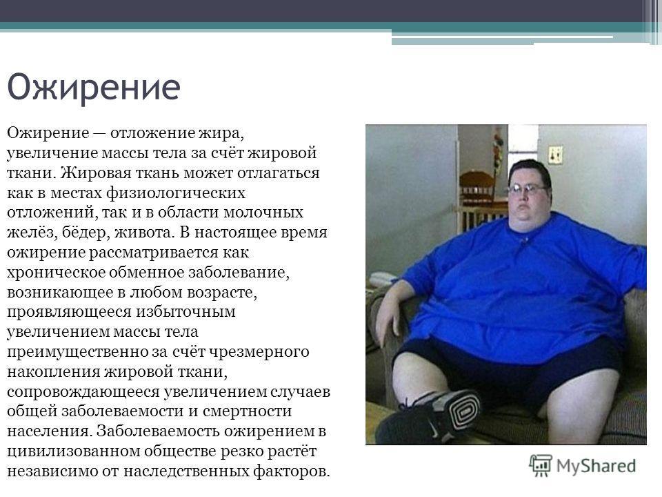 Ожирение Ожирение отложение жира, увеличение массы тела за счёт жировой ткани. Жировая ткань может отлагаться как в местах физиологических отложений, так и в области молочных желёз, бёдер, живота. В настоящее время ожирение рассматривается как хронич