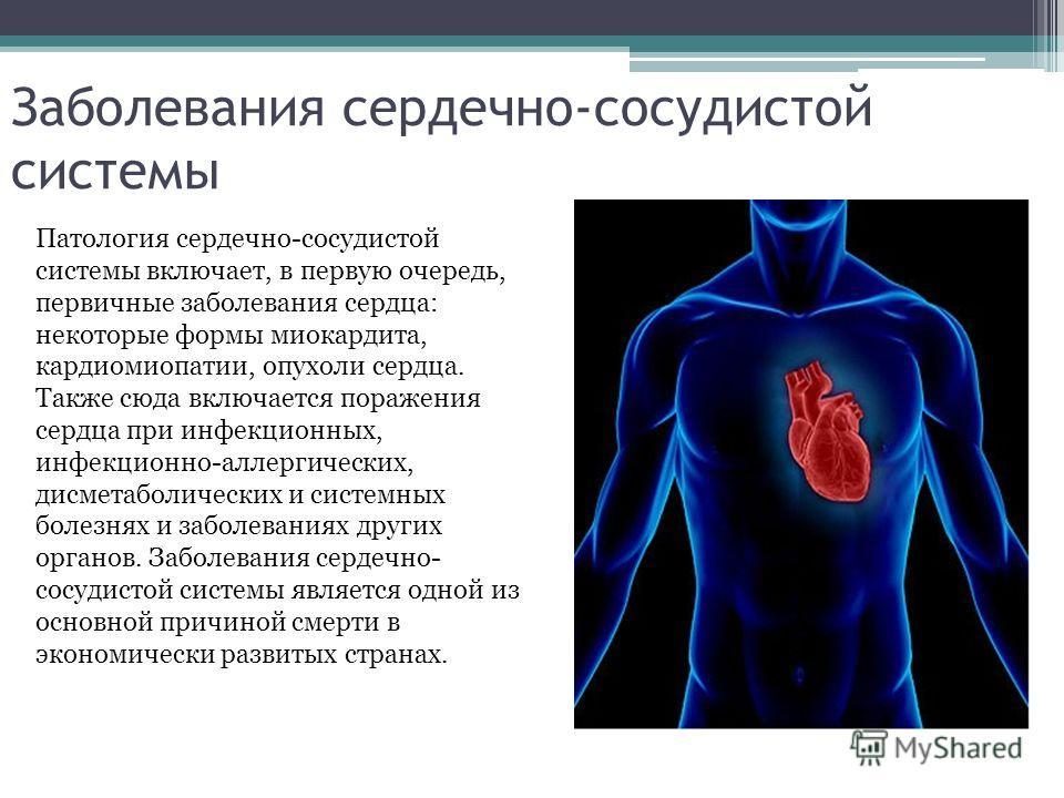Заболевания сердечно-сосудистой системы Патология сердечно-сосудистой системы включает, в первую очередь, первичные заболевания сердца: некоторые формы миокардита, кардиомиопатии, опухоли сердца. Также сюда включается поражения сердца при инфекционны