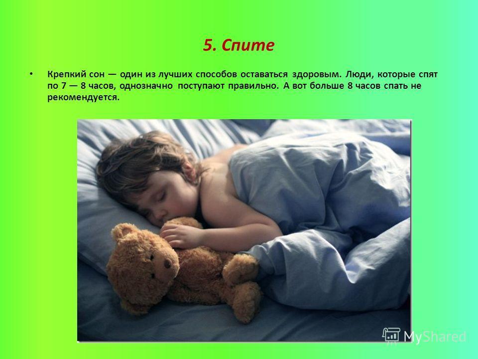 5. Спите Крепкий сон один из лучших способов оставаться здоровым. Люди, которые спят по 7 8 часов, однозначно поступают правильно. А вот больше 8 часов спать не рекомендуется.