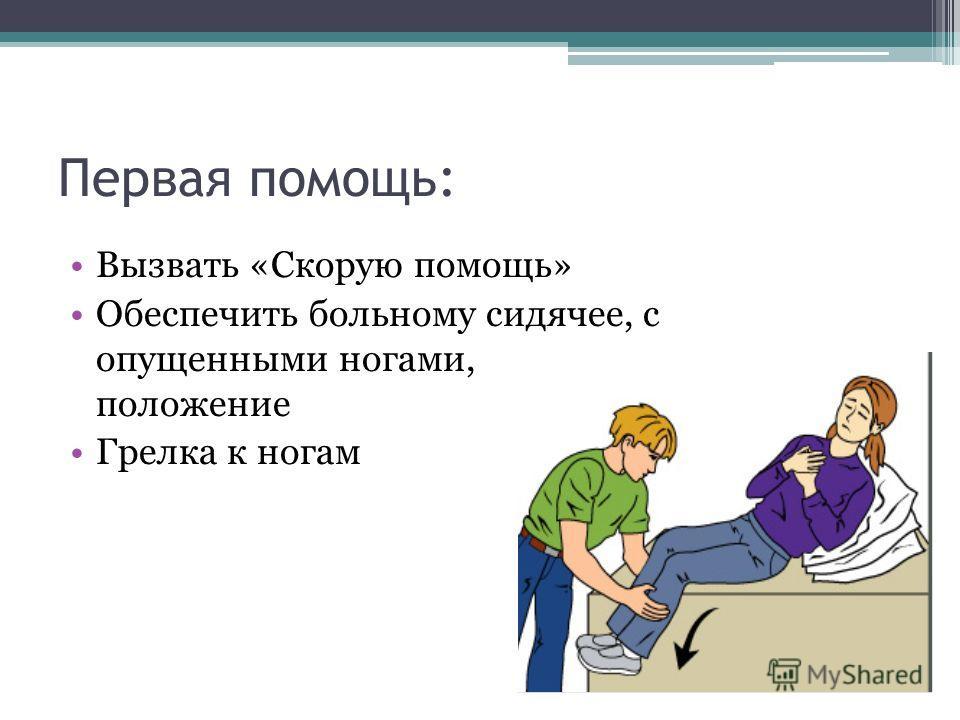 Первая помощь: Вызвать «Скорую помощь» Обеспечить больному сидячее, с опущенными ногами, положение Грелка к ногам