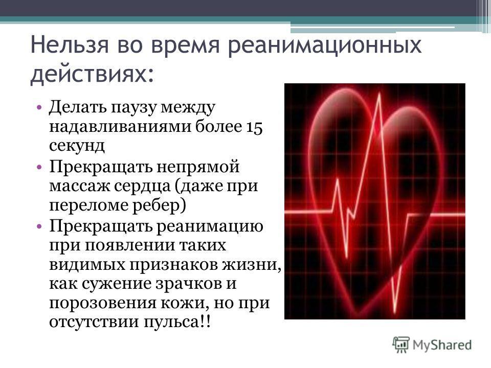 Нельзя во время реанимационных действиях: Делать паузу между надавливаниями более 15 секунд Прекращать непрямой массаж сердца (даже при переломе ребер) Прекращать реанимацию при появлении таких видимых признаков жизни, как сужение зрачков и порозовен