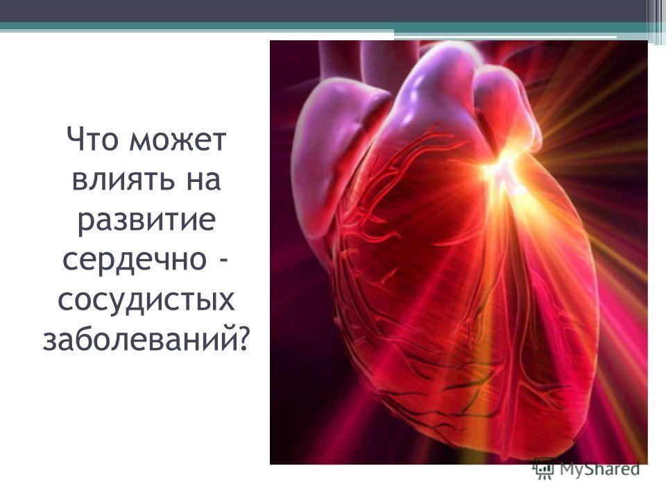 Что может влиять на развитие сердечно - сосудистых заболеваний?