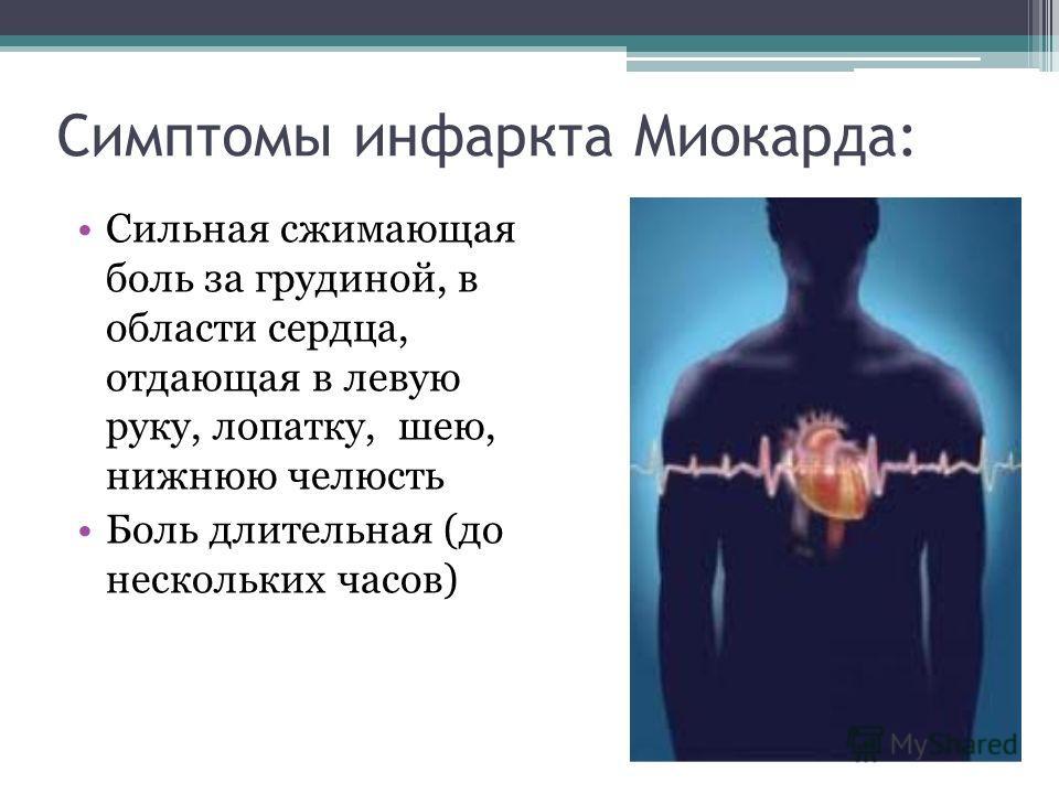 Симптомы инфаркта Миокарда: Сильная сжимающая боль за грудиной, в области сердца, отдающая в левую руку, лопатку, шею, нижнюю челюсть Боль длительная (до нескольких часов)