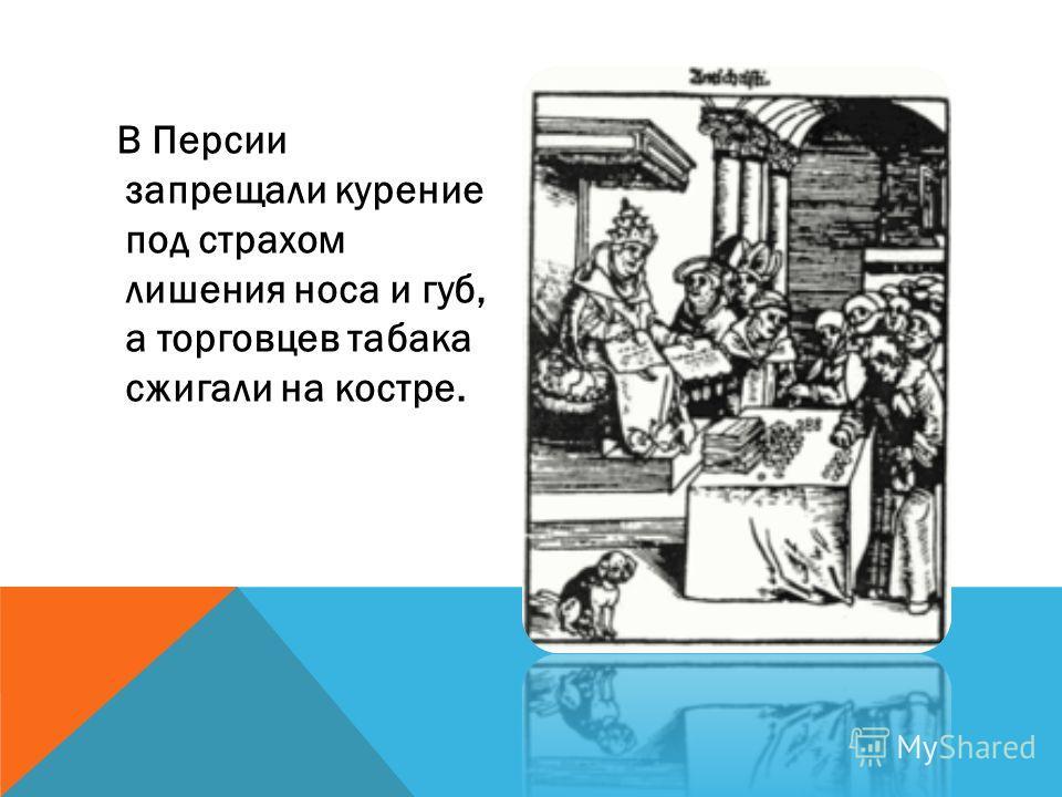 В Персии запрещали курение под страхом лишения носа и губ, а торговцев табака сжигали на костре.