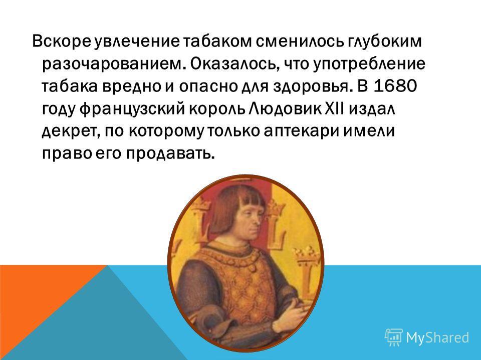 Вскоре увлечение табаком сменилось глубоким разочарованием. Оказалось, что употребление табака вредно и опасно для здоровья. В 1680 году французский король Людовик XII издал декрет, по которому только аптекари имели право его продавать.