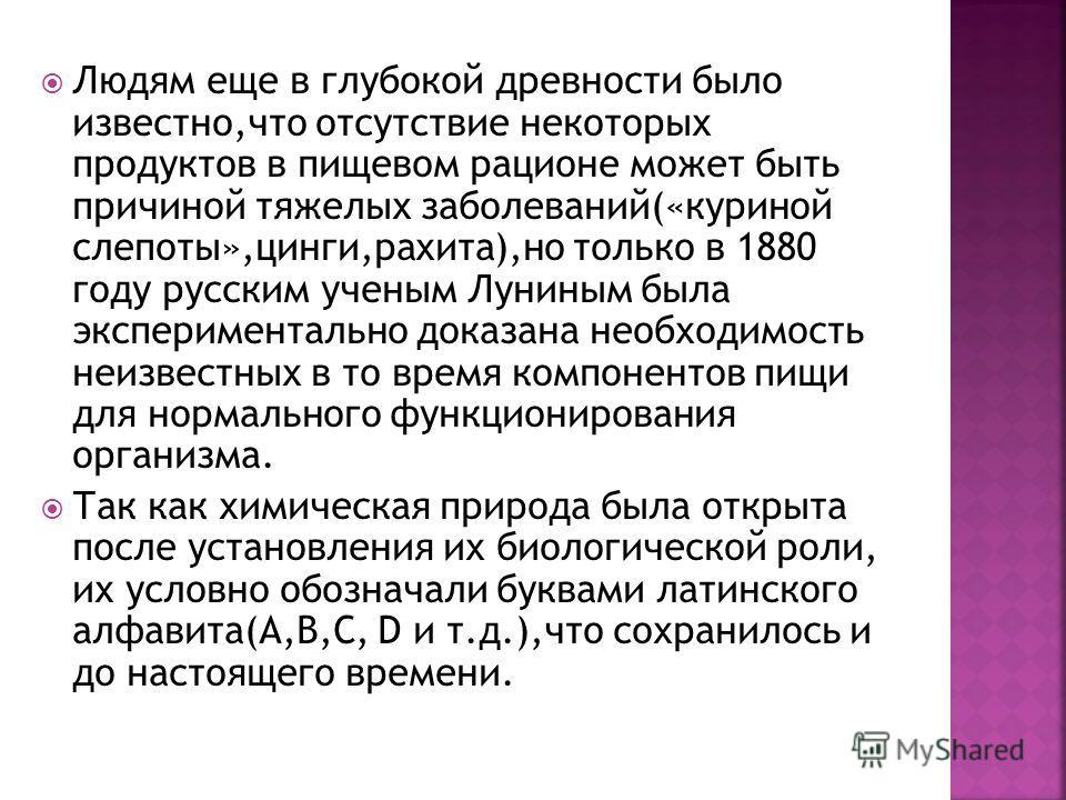 Людям еще в глубокой древности было известно,что отсутствие некоторых продуктов в пищевом рационе может быть причиной тяжелых заболеваний(«куриной слепоты»,цинги,рахита),но только в 1880 году русским ученым Луниным была экспериментально доказана необ