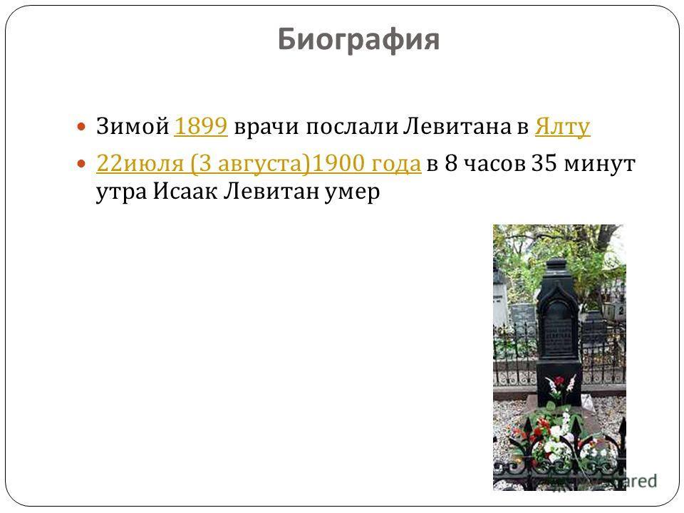 Биография Зимой 1899 врачи послали Левитана в Ялту 1899 Ялту 22 июля (3 августа )1900 года в 8 часов 35 минут утра Исаак Левитан умер 22 июля (3 августа )1900 года