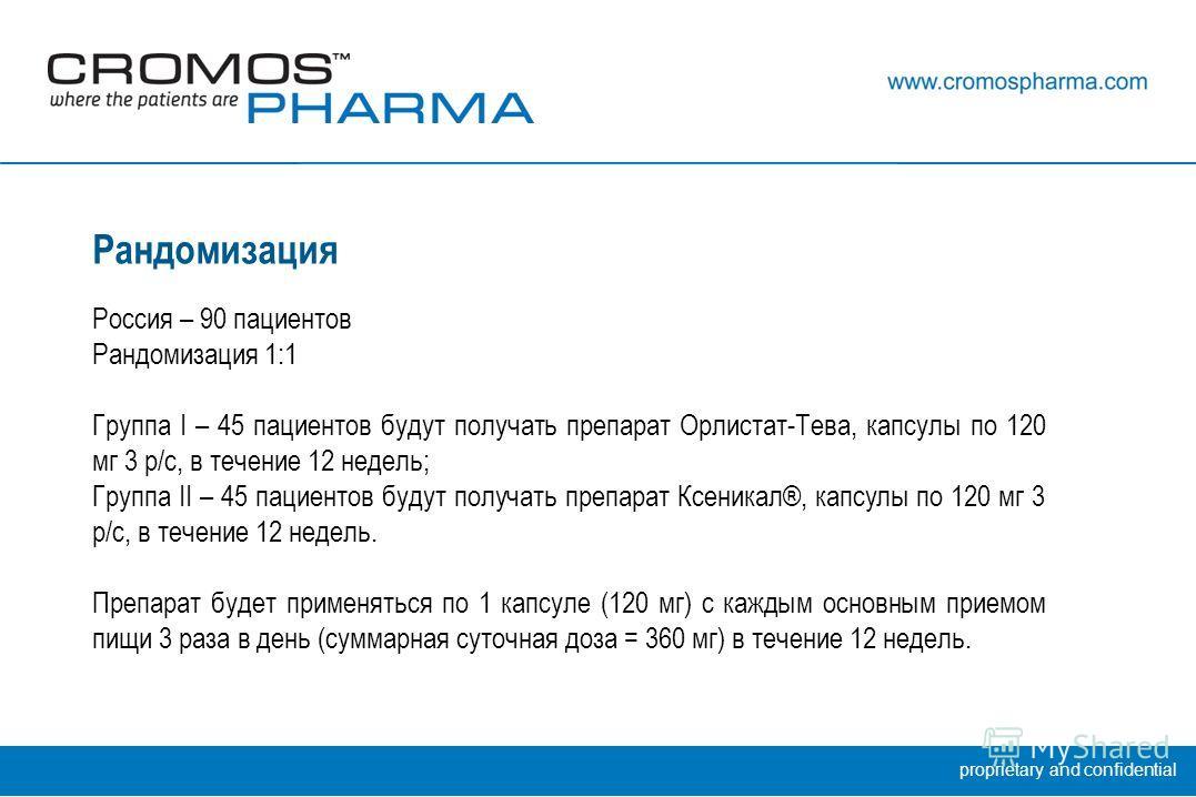 proprietary and confidential Рандомизация Россия – 90 пациентов Рандомизация 1:1 Группа I – 45 пациентов будут получать препарат Орлистат-Тева, капсулы по 120 мг 3 р/с, в течение 12 недель; Группа II – 45 пациентов будут получать препарат Ксеникал®,