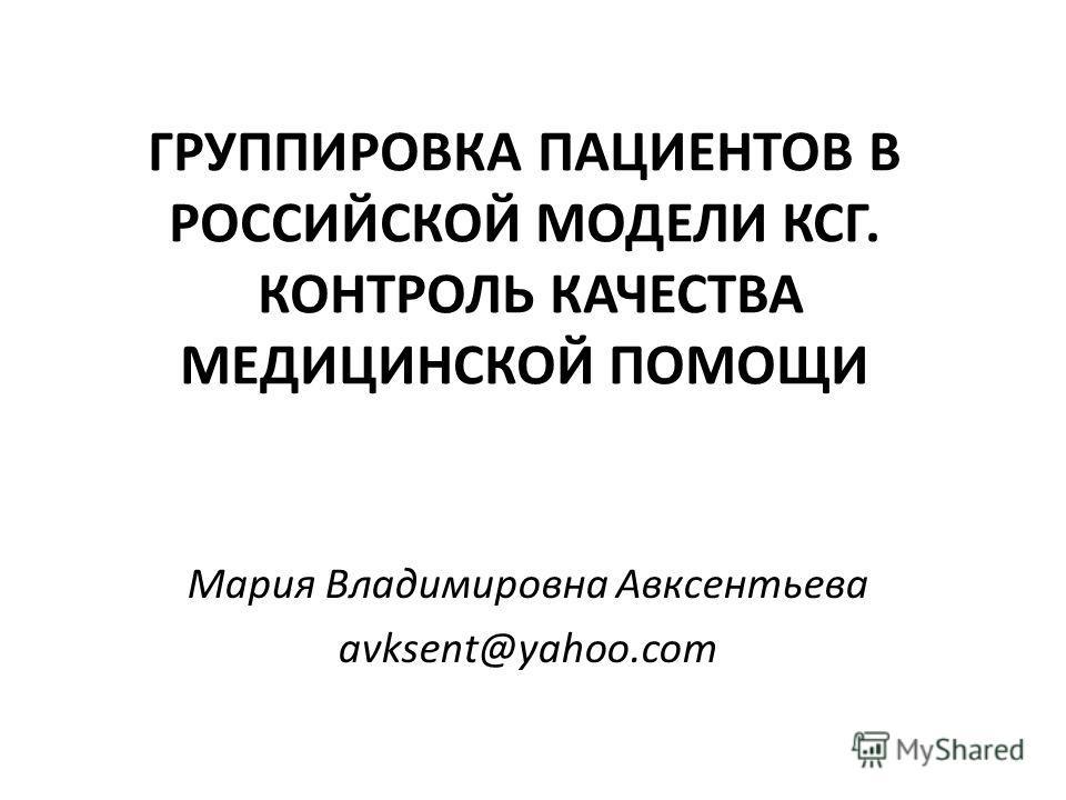 ГРУППИРОВКА ПАЦИЕНТОВ В РОССИЙСКОЙ МОДЕЛИ КСГ. КОНТРОЛЬ КАЧЕСТВА МЕДИЦИНСКОЙ ПОМОЩИ Мария Владимировна Авксентьева avksent@yahoo.com