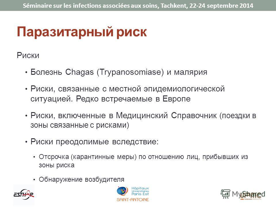 Séminaire sur les infections associées aux soins, Tachkent, 22-24 septembre 2014 Паразитарный риск Риски Болезнь Chagas (Trypanosomiase) и малярия Риски, связанные с местной эпидемиологической ситуацией. Редко встречаемые в Европе Риски, включенные в