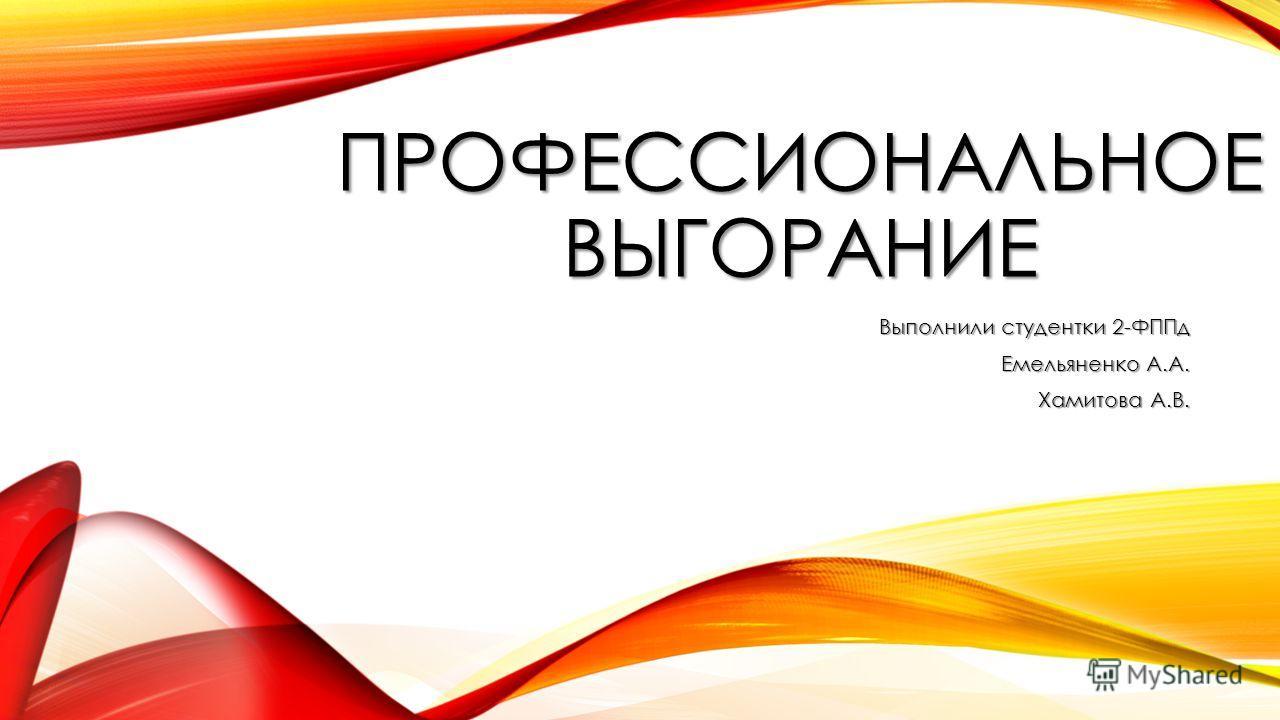 ПРОФЕССИОНАЛЬНОЕ ВЫГОРАНИЕ Выполнили студентки 2-ФППд Емельяненко А.А. Хамитова А.В.