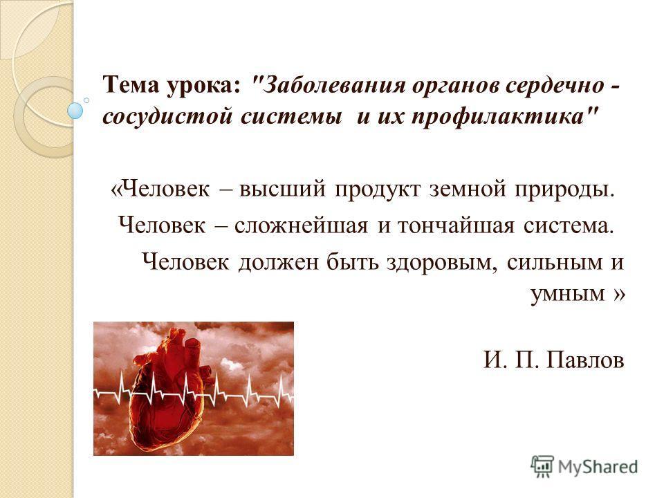 Тема урока: Заболевания органов сердечно - сосудистой системы и их профилактика «Человек – высший продукт земной природы. Человек – сложнейшая и тончайшая система. Человек должен быть здоровым, сильным и умным » И. П. Павлов