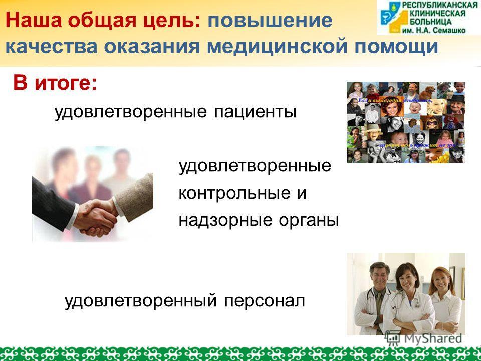 Наша общая цель: повышение качества оказания медицинской помощи В итоге: удовлетворенные пациенты удовлетворенные контрольные и надзорные органы удовлетворенный персонал