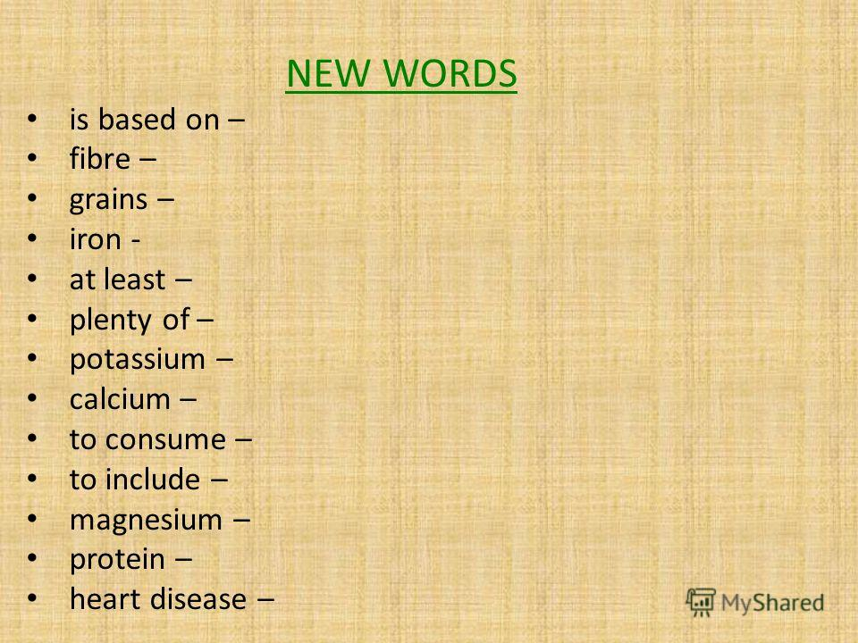 NEW WORDS is based on – fibre – grains – iron - at least – plenty of – potassium – calcium – to consume – to include – magnesium – protein – heart disease –