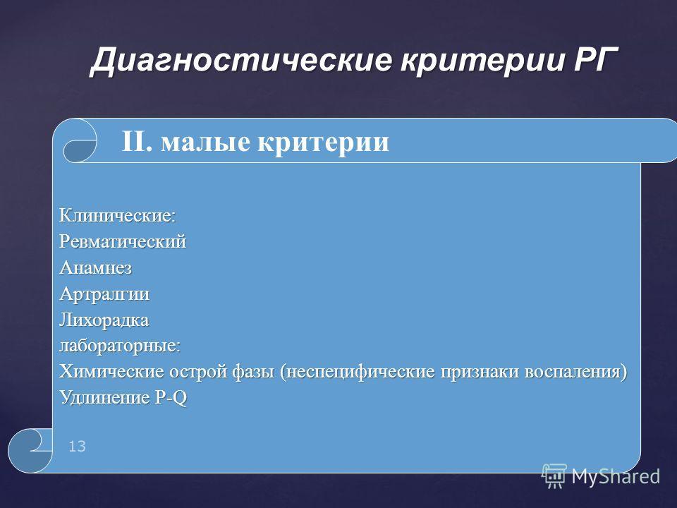 Клинические:Ревматический АнамнезАртралгии Лихорадкалабораторные: Химические острой фазы (неспецифические признаки воспаления) Удлинение P-Q Диагностические критерии РГ 13 II. малые критерии