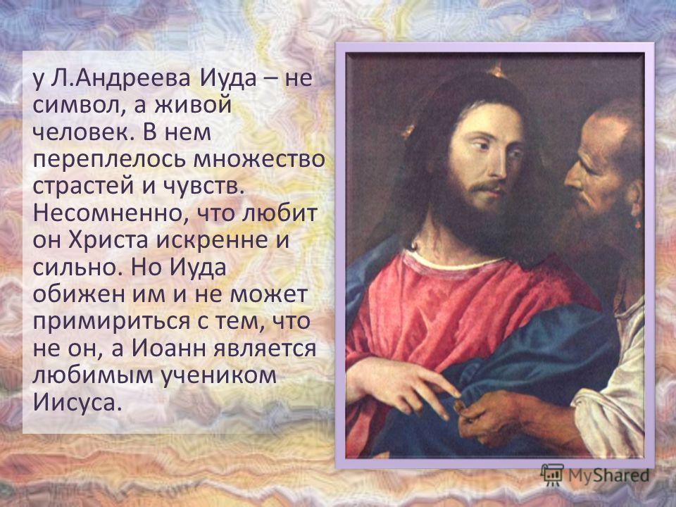 у Л.Андреева Иуда – не символ, а живой человек. В нем переплелось множество страстей и чувств. Несомненно, что любит он Христа искренне и сильно. Но Иуда обижен им и не может примириться с тем, что не он, а Иоанн является любимым учеником Иисуса.