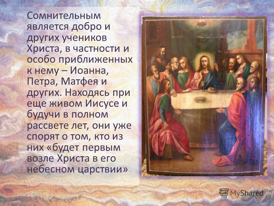 Сомнительным является добро и других учеников Христа, в частности и особо приближенных к нему – Иоанна, Петра, Матфея и других. Находясь при еще живом Иисусе и будучи в полном рассвете лет, они уже спорят о том, кто из них «будет первым возле Христа