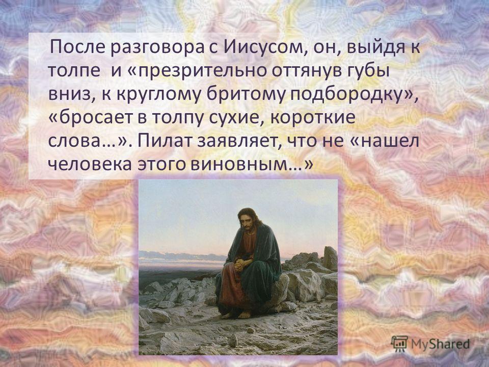 После разговора с Иисусом, он, выйдя к толпе и «презрительно оттянув губы вниз, к круглому бритому подбородку», «бросает в толпу сухие, короткие слова…». Пилат заявляет, что не «нашел человека этого виновным…»