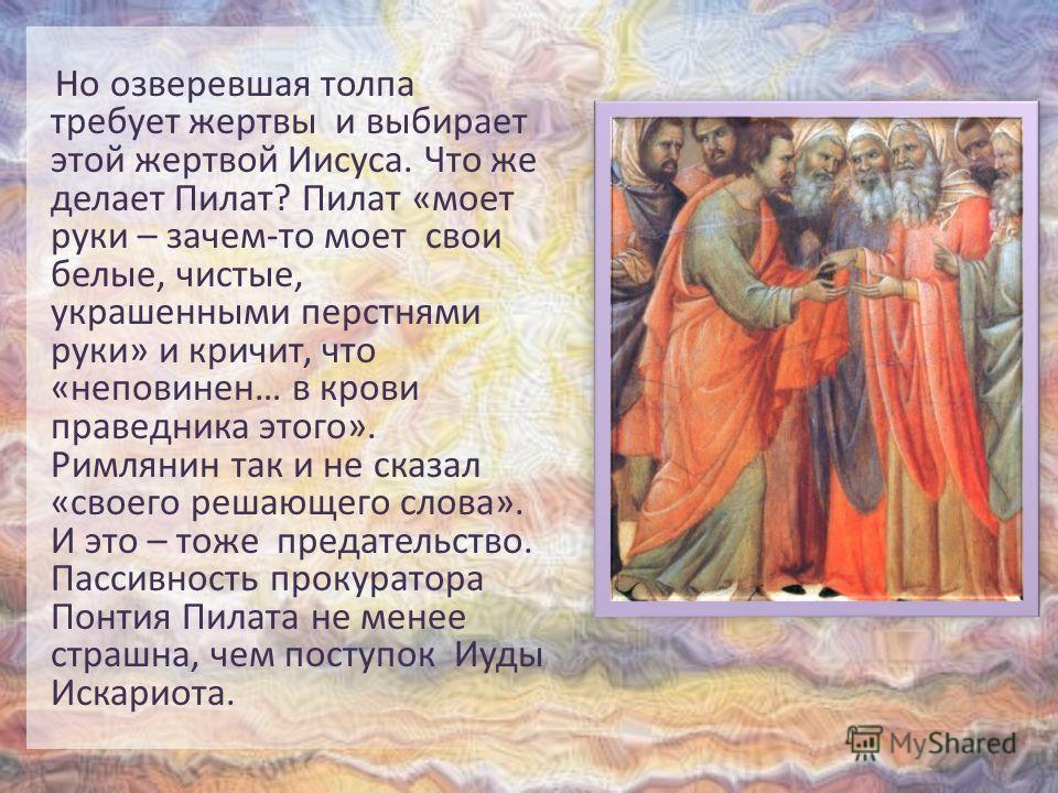 Но озверевшая толпа требует жертвы и выбирает этой жертвой Иисуса. Что же делает Пилат? Пилат «моет руки – зачем-то моет свои белые, чистые, украшенными перстнями руки» и кричит, что «неповинен… в крови праведника этого». Римлянин так и не сказал «св