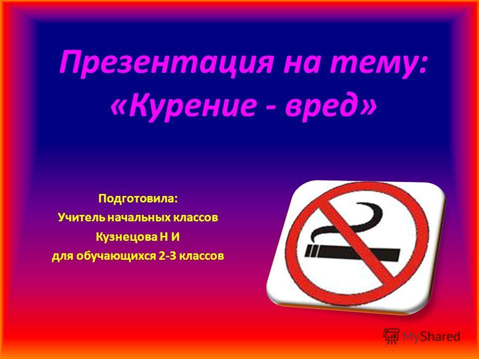 Презентация на тему: «Курение - вред» Подготовила: Учитель начальных классов Кузнецова Н И для обучающихся 2-3 классов