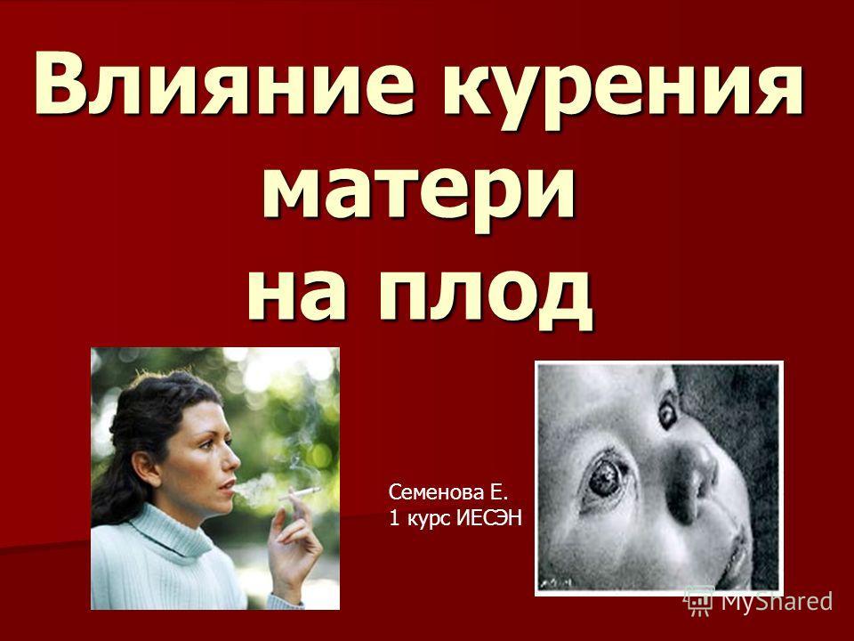 Влияние курения матери на плод Семенова Е. 1 курс ИЕСЭН