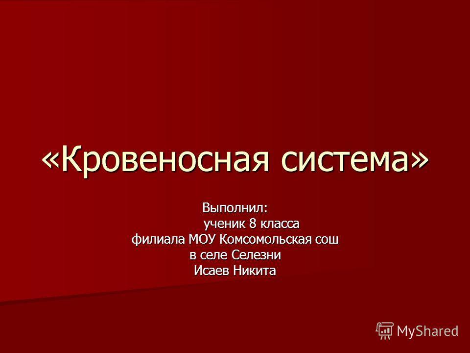 «Кровеносная система» Выполнил: ученик 8 класса ученик 8 класса филиала МОУ Комсомольская сош в селе Селезни Исаев Никита
