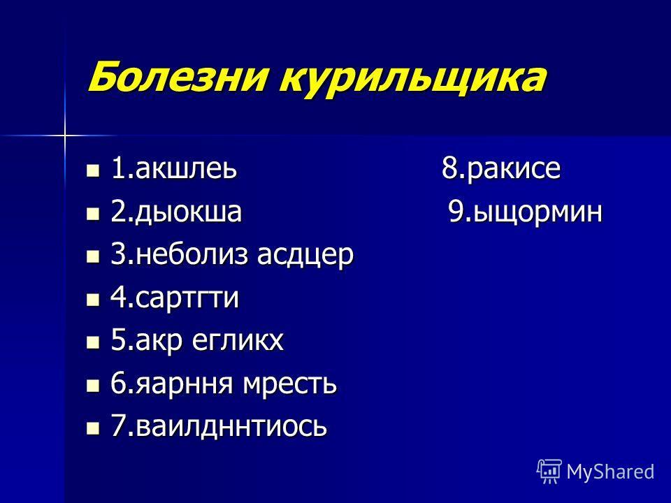 Болезни курильщика 1. акшлеь 8. ракисе 1. акшлеь 8. ракисе 2. дыокша 9. ыщормин 2. дыокша 9. ыщормин 3. неболиз асдцер 3. неболиз асдцер 4. сартгти 4. сартгти 5. акр егликх 5. акр егликх 6. яарння мресть 6. яарння мресть 7. ваилдннтиось 7.ваилдннтиос