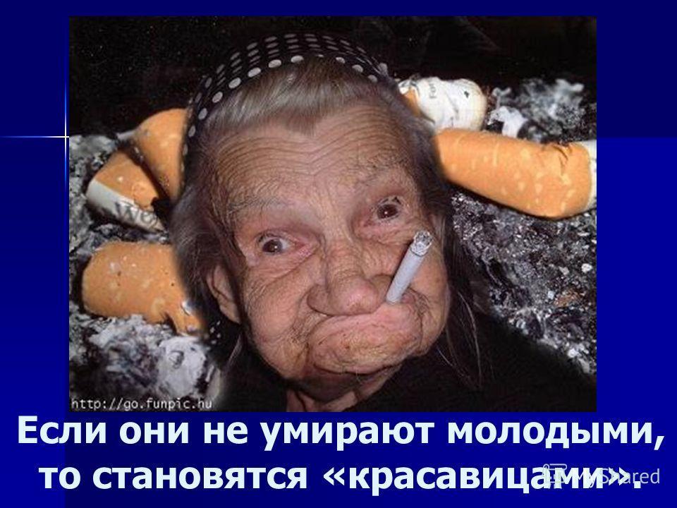 Если они не умирают молодыми, то становятся «красавицами».