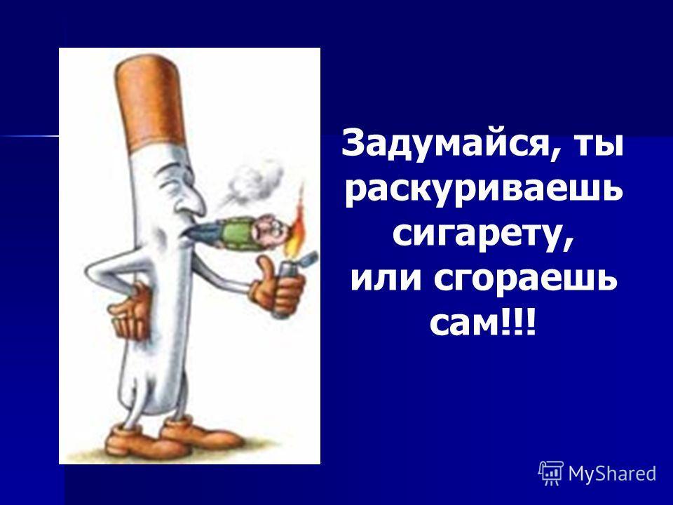 Задумайся, ты раскуриваешь сигарету, или сгораешь сам!!!