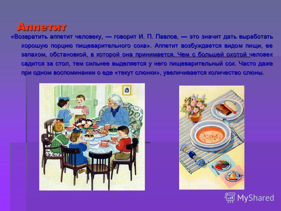 Аппетит «Возвратить аппетит человеку, говорит И. П. Павлов, это значит дать выработать хорошую порцию пищеварительного сока». Аппетит возбуждается видом пищи, ее запахом, обстановкой, в которой она принимается. Чем с большей охотой человек садится за
