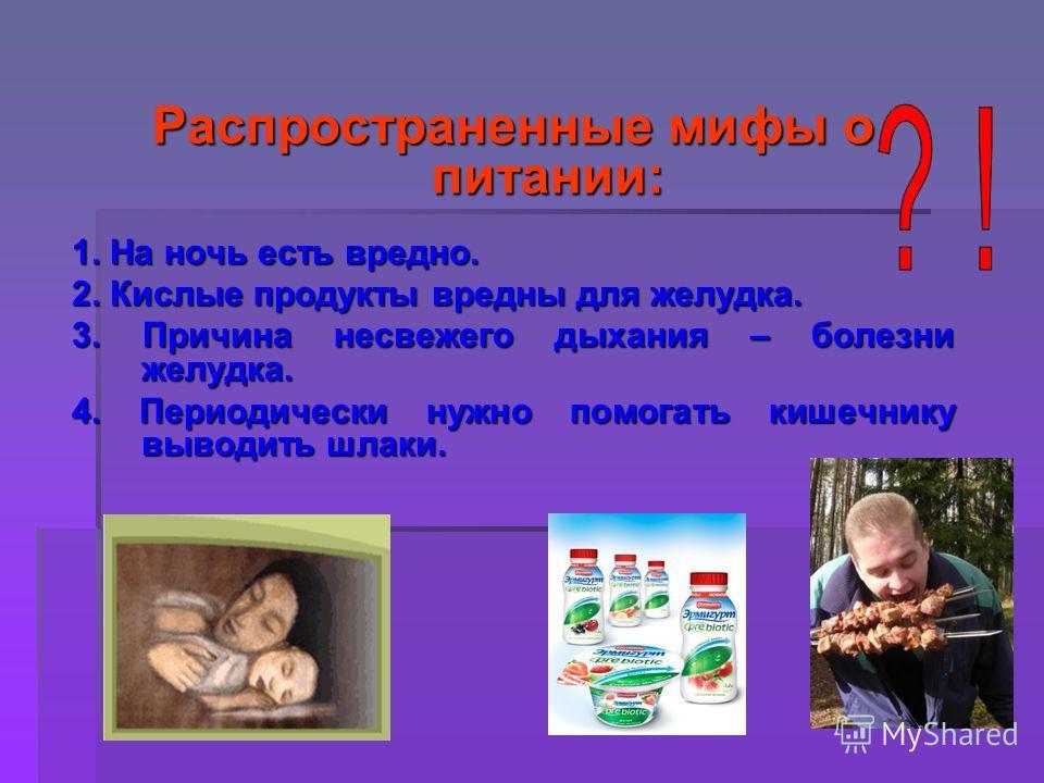 Распространенные мифы о питании: 1. На ночь есть вредно. 2. Кислые продукты вредны для желудка. 3. Причина несвежего дыхания – болезни желудка. 4. Периодически нужно помогать кишечнику выводить шлаки.