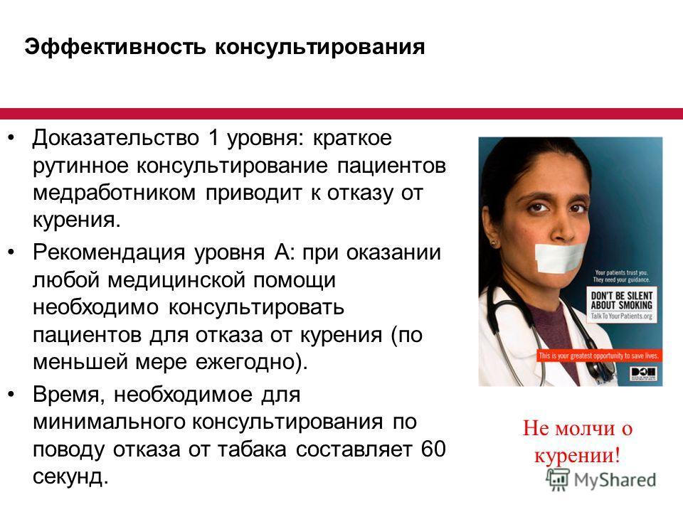 Эффективность консультирования Доказательство 1 уровня: краткое рутинное консультирование пациентов медработником приводит к отказу от курения. Рекомендация уровня А: при оказании любой медицинской помощи необходимо консультировать пациентов для отка