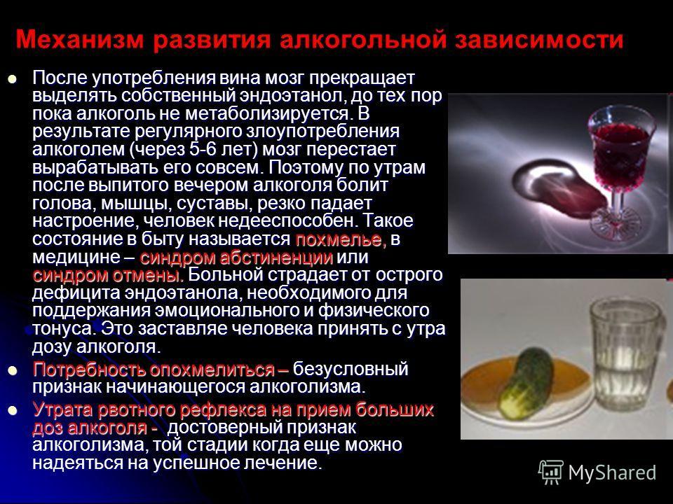 Механизм развития алкогольной зависимости После употребления вина мозг прекращает выделять собственный эндоэтанол, до тех пор пока алкоголь не метаболизируется. В результате регулярного злоупотребления алкоголем (через 5-6 лет) мозг перестает вырабат