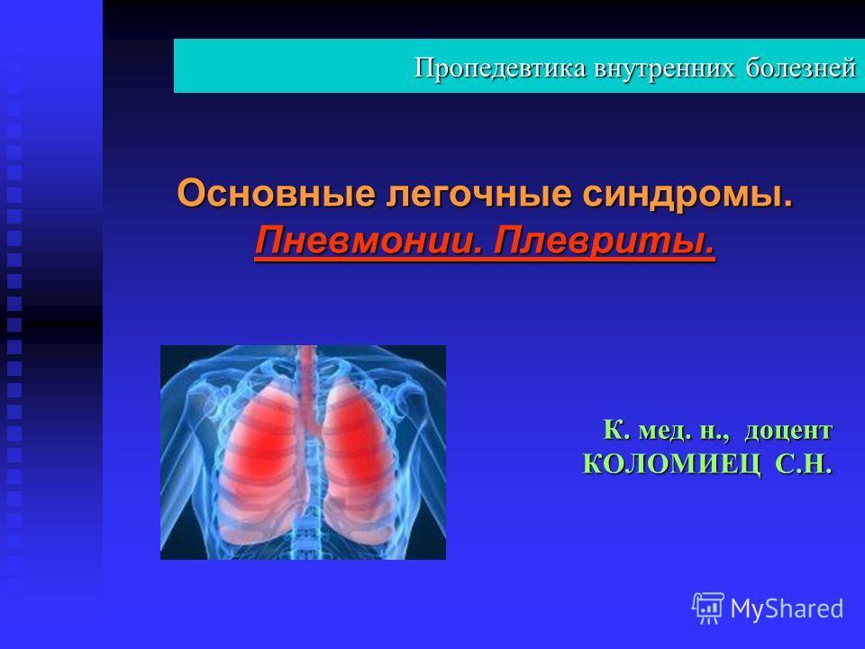 Основные легочные синдромы. Пневмонии. Плевриты. К. мед. н., доцент КОЛОМИЕЦ С.Н. Пропедевтика внутренних болезней