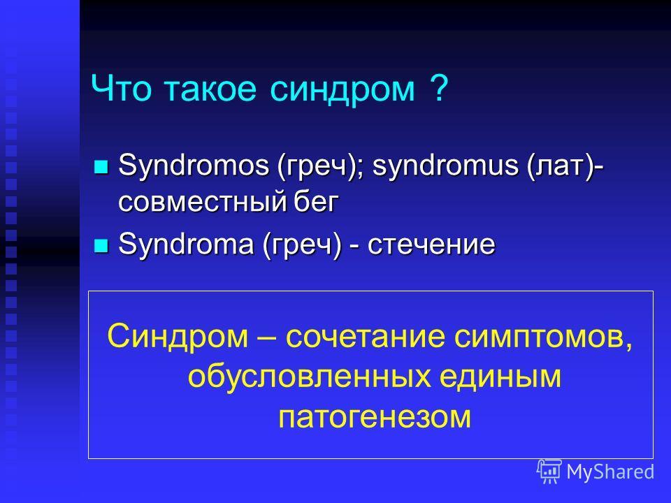 Что такое синдром ? Syndromos (греч); syndromus (лат)- совместный бег Syndromos (греч); syndromus (лат)- совместный бег Syndroma (греч) - стечение Syndroma (греч) - стечение Синдром – сочетание симптомов, обусловленных единым патогенезом